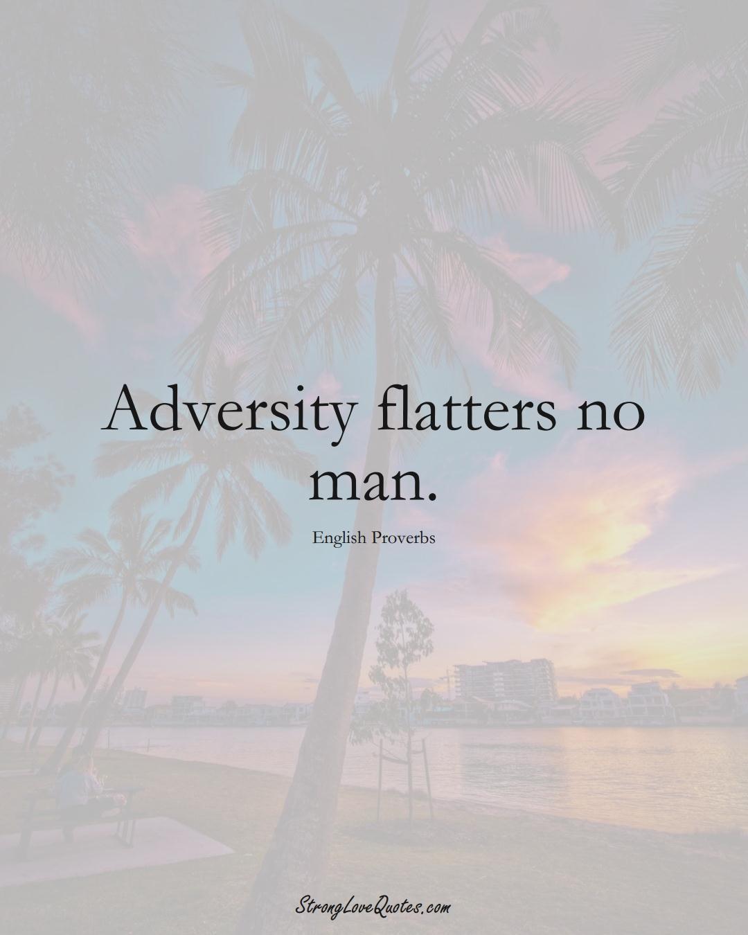 Adversity flatters no man. (English Sayings);  #EuropeanSayings