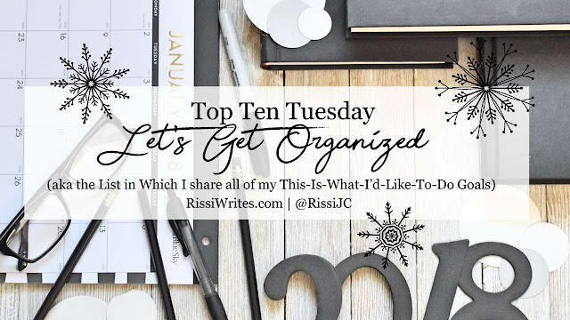 Top Ten Tuesday   Let's Get Organized (aka the List in Which I share all of my This-Is-What-I'd-Like-To-Do Goals)
