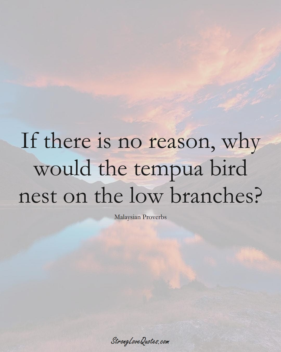 If there is no reason, why would the tempua bird nest on the low branches? (Malaysian Sayings);  #AsianSayings