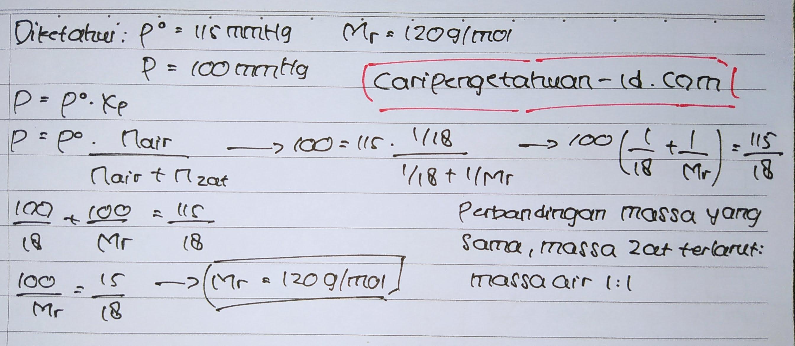 Tekanan uap air pada suhu tertentu adalah 115 mmHg. Jika suatu zat nonelektrolit dilarutkan dalam air (Mr = 18) dengan perbandingan massa pelarut dan massa terlarut yang sama yaitu 1 gram, ternyatatekanan uap larutan 100 mmHg. Hitunglah harga Mr zat tersebut !