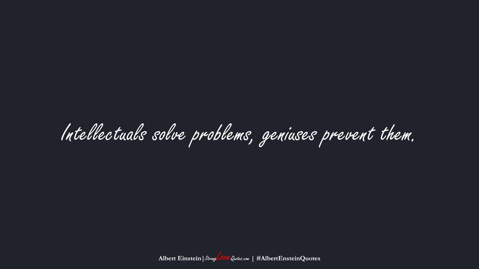 Intellectuals solve problems, geniuses prevent them. (Albert Einstein);  #AlbertEnsteinQuotes