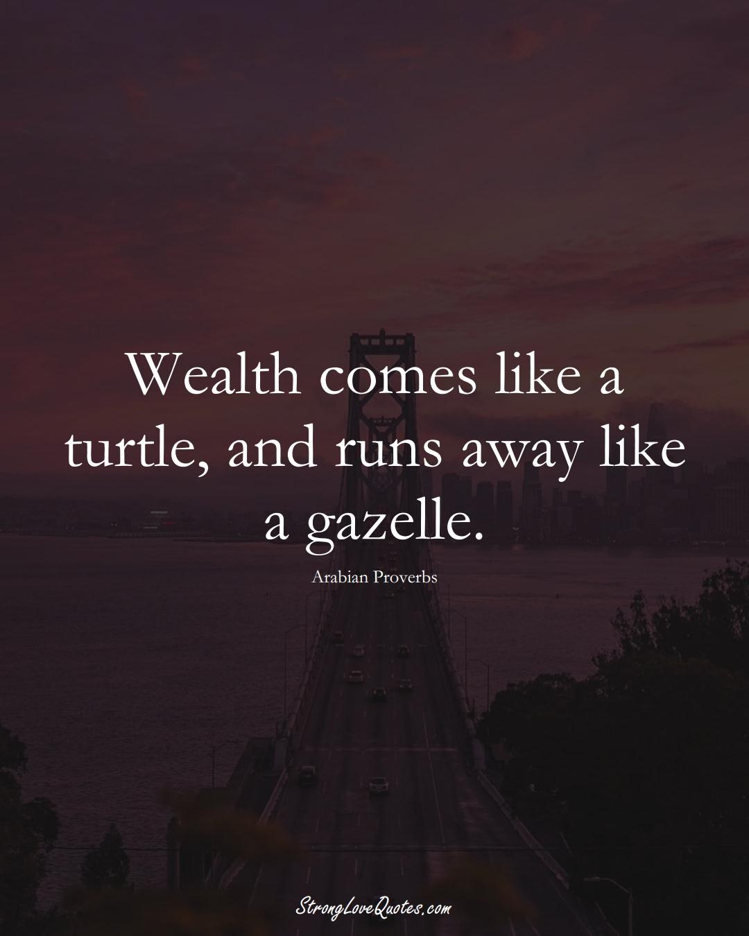 Wealth comes like a turtle, and runs away like a gazelle. (Arabian Sayings);  #aVarietyofCulturesSayings