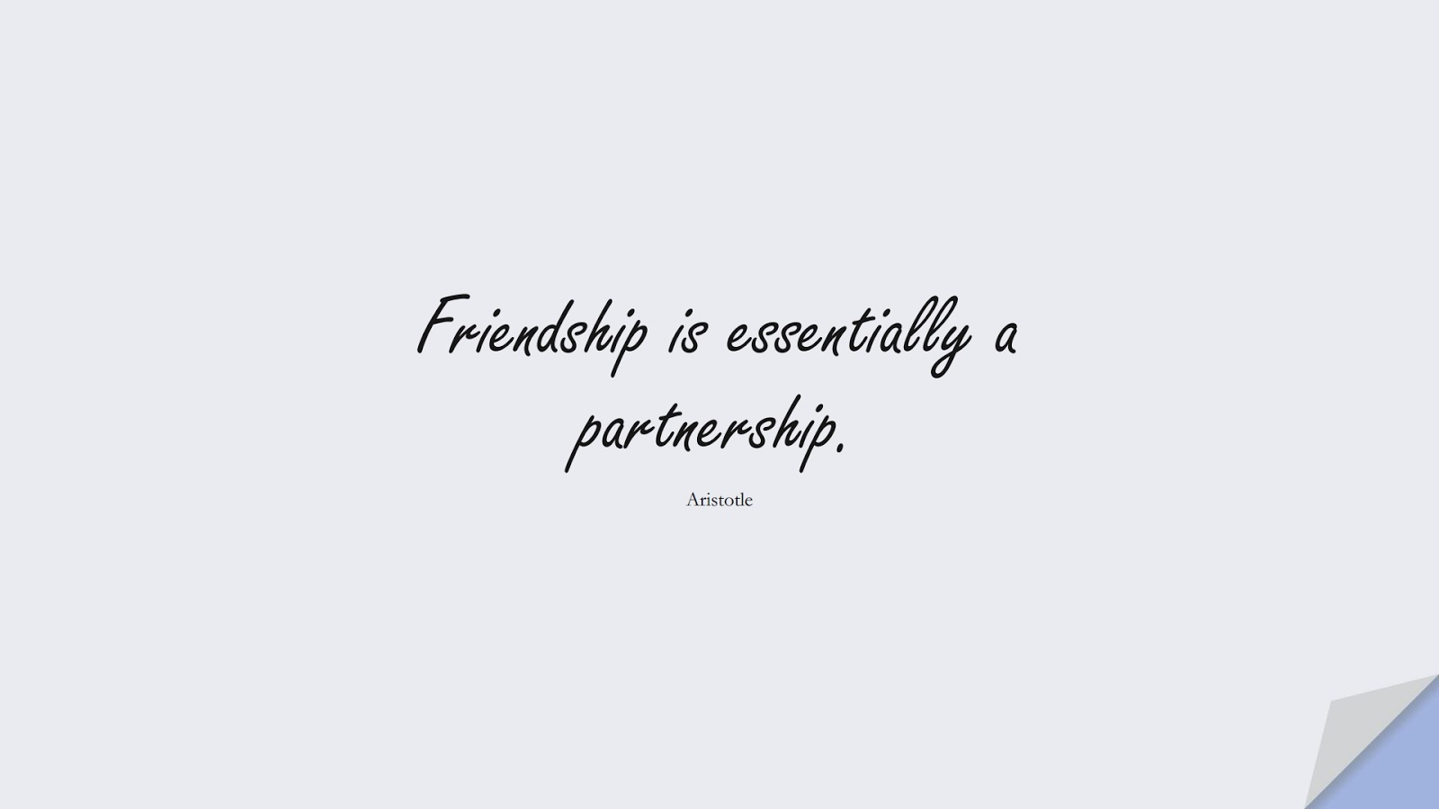 Friendship is essentially a partnership. (Aristotle);  #FriendshipQuotes