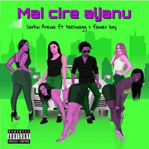 Hausa hip hop music :::  Sarkin Arewa – Mai Cire Aljanu Ft. Teeswagg x Flower boy