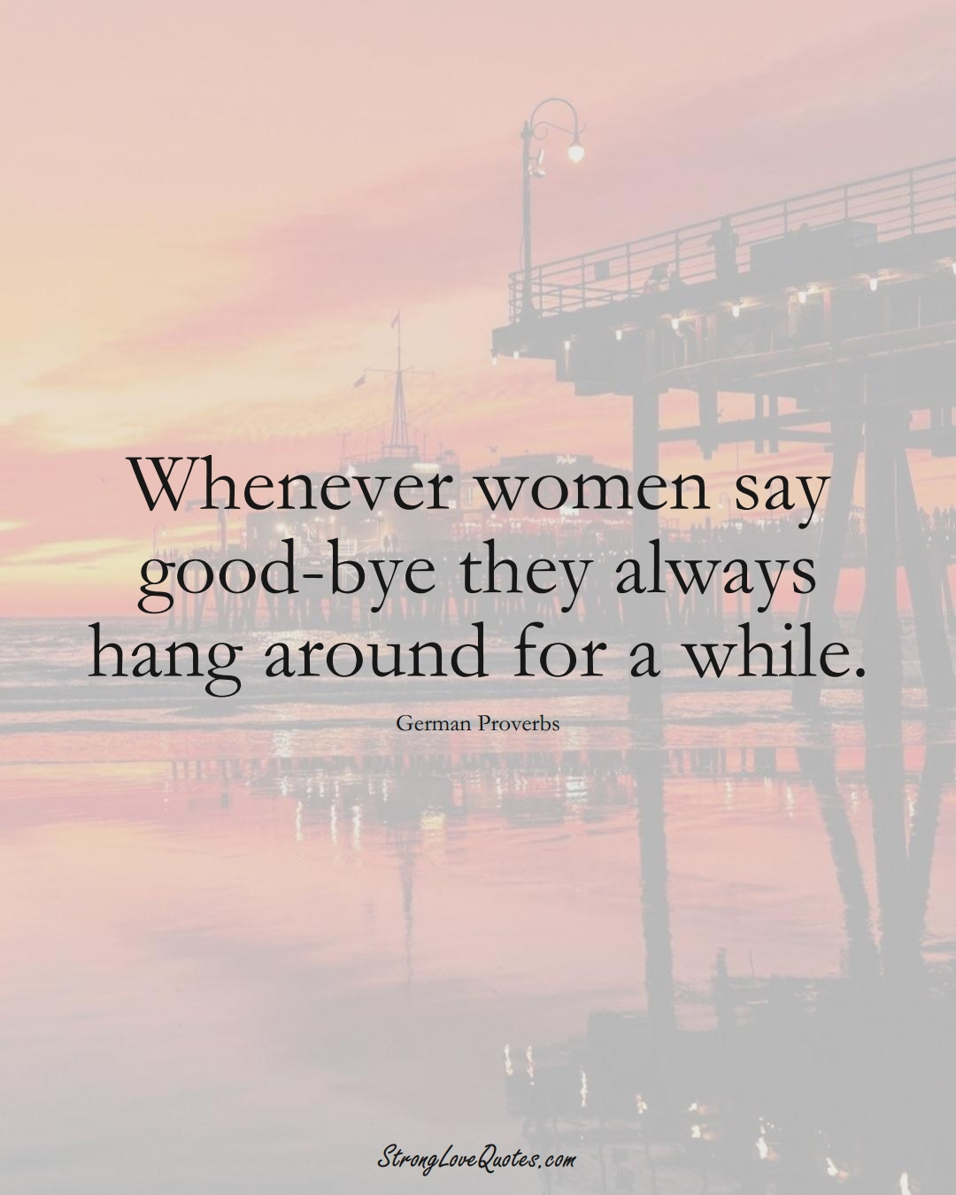 Whenever women say good-bye they always hang around for a while. (German Sayings);  #EuropeanSayings