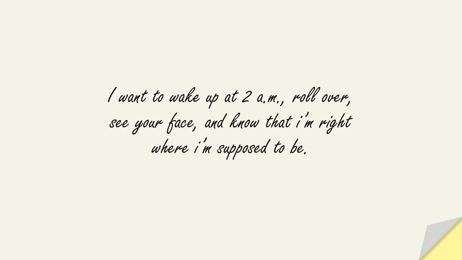 I want to wake up at 2 a.m., roll over, see your face, and know that i'm right where i'm supposed to be.FALSE