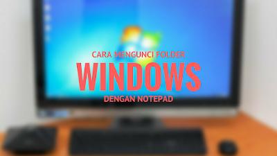 Komputer merupakan sarana teknologi kita yang biasa kita gunakan dalam kehidupan sehari Tutorial Mengunci Folder Windows dengan Notepad