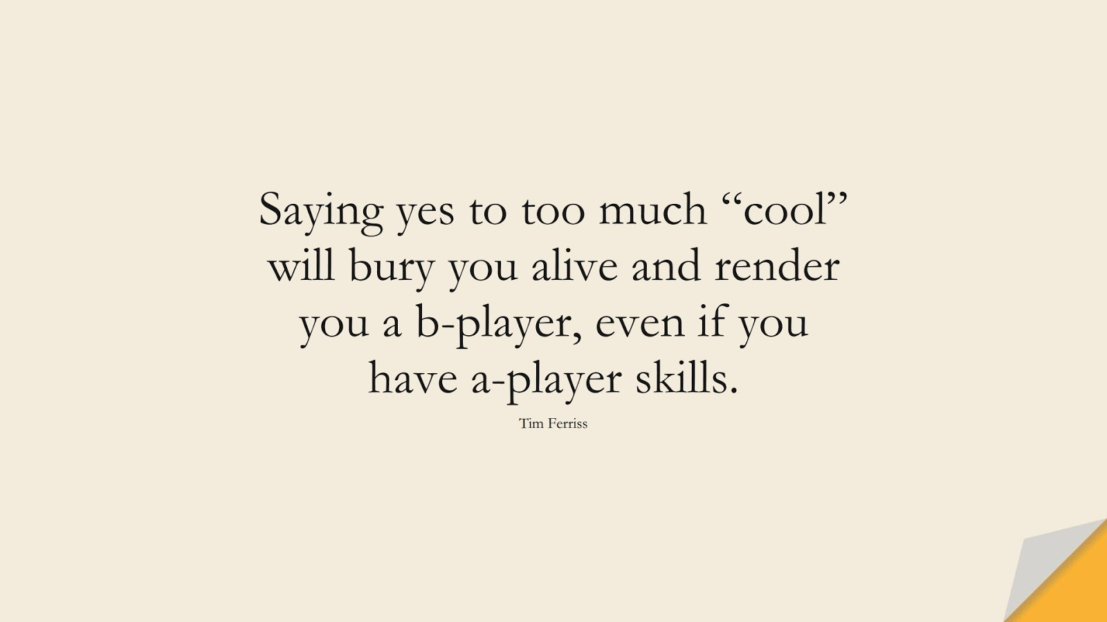 """Saying yes to too much """"cool"""" will bury you alive and render you a b-player, even if you have a-player skills. (Tim Ferriss);  #TimFerrissQuotes"""