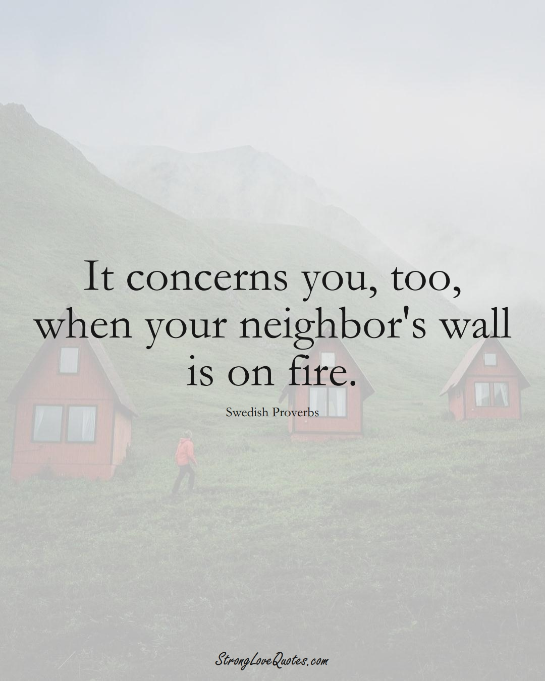 It concerns you, too, when your neighbor's wall is on fire. (Swedish Sayings);  #EuropeanSayings
