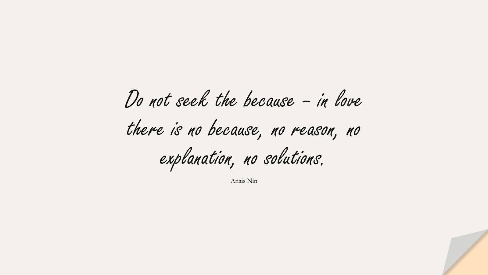 Do not seek the because – in love there is no because, no reason, no explanation, no solutions. (Anais Nin);  #ShortQuotes