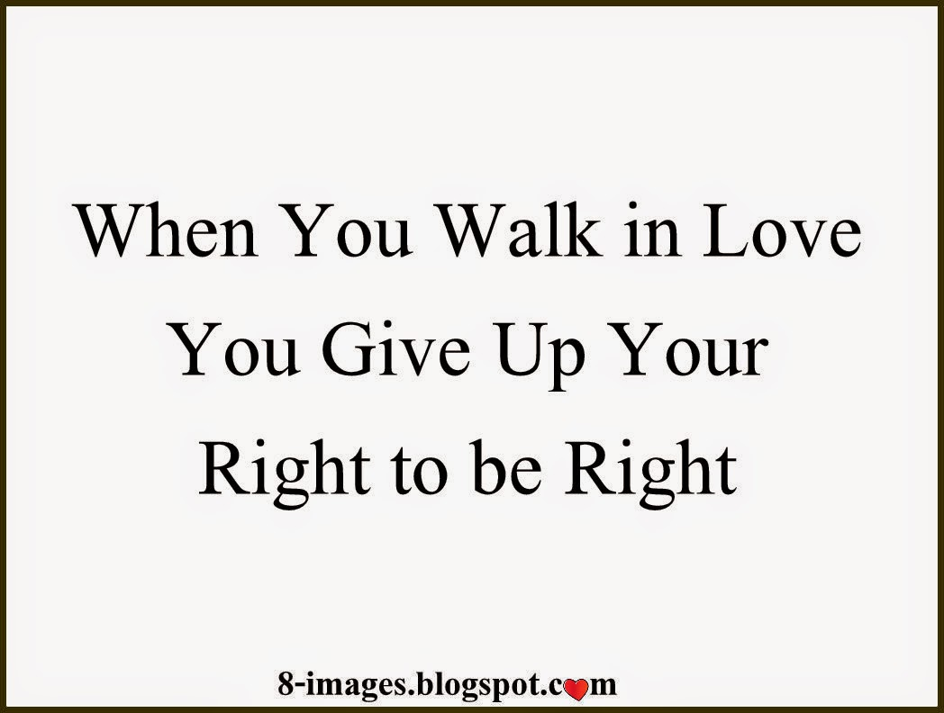 When You Walk In Love You Give Up Your Right To Be Right Quotes