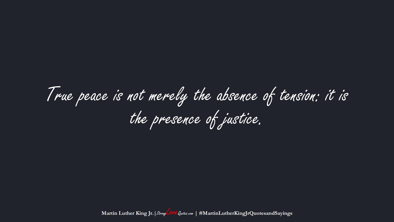 True peace is not merely the absence of tension: it is the presence of justice. (Martin Luther King Jr.);  #MartinLutherKingJrQuotesandSayings
