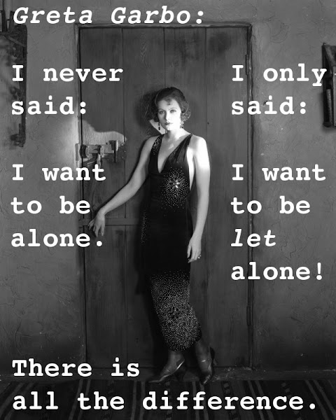 Greta Garbo: I never said, I want to be alone, I only said, I want to be let alone! There is all the difference.