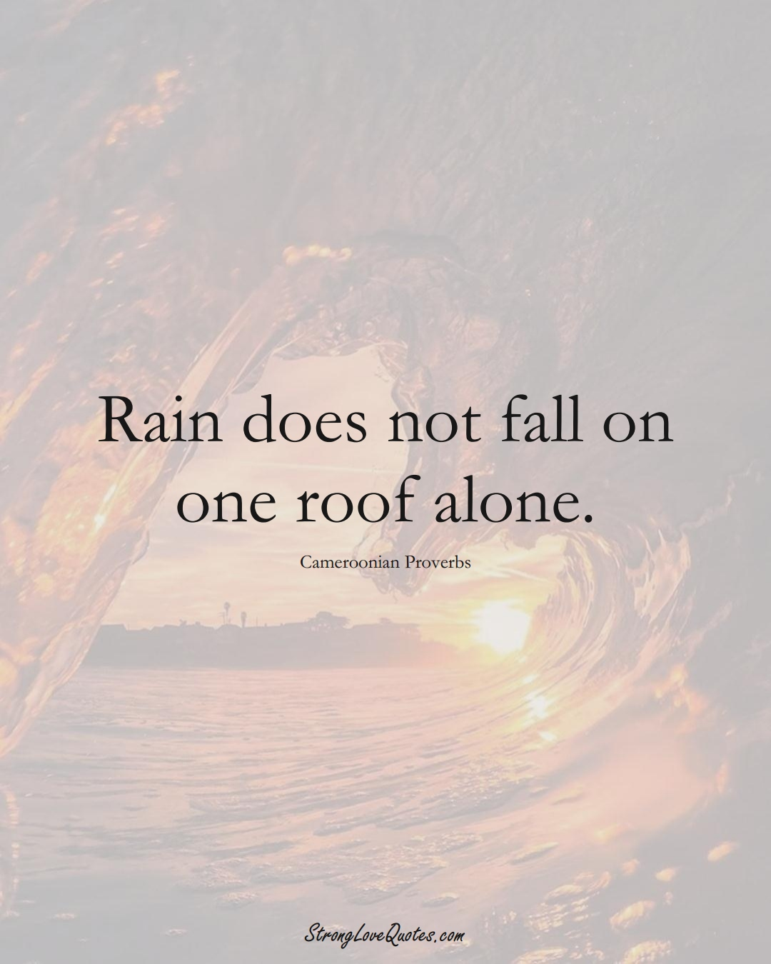 Rain does not fall on one roof alone. (Cameroonian Sayings);  #AfricanSayings