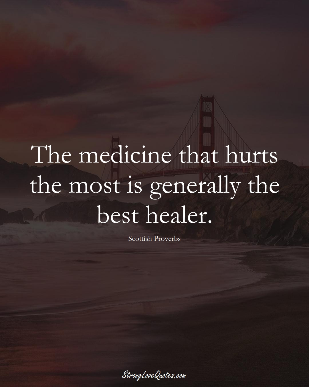 The medicine that hurts the most is generally the best healer. (Scottish Sayings);  #EuropeanSayings