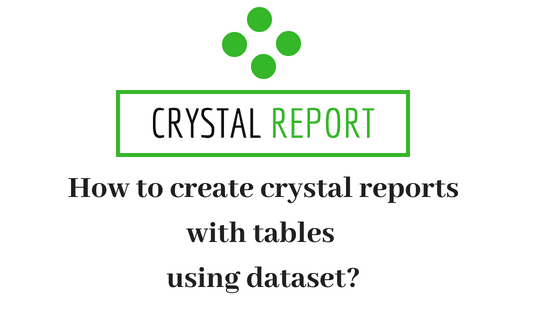 How to create crystal reports with tables using dataset