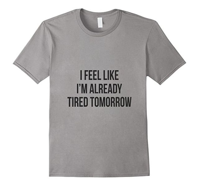 I Feel Like I'm Already Tired Tomorrow T-Shirt