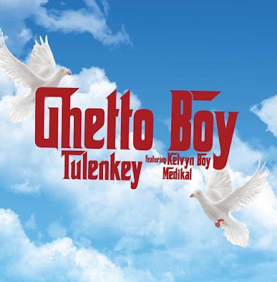 Tulenkey Ft Kelvyn Boy x Medikal - Ghetto Boy (Audio MP3)