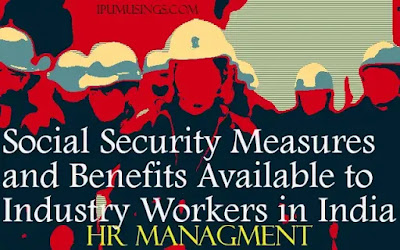 Social Security Measures and Benefits available to industry workers in India. (#MBANotes)(#HRMNotes)(#LLBNotes)(#ipumusings)
