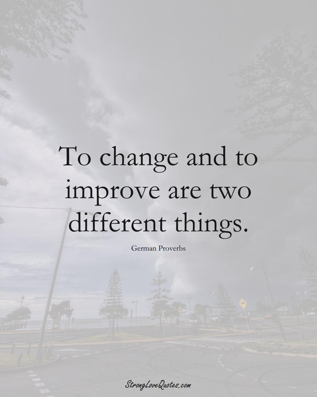 To change and to improve are two different things. (German Sayings);  #EuropeanSayings