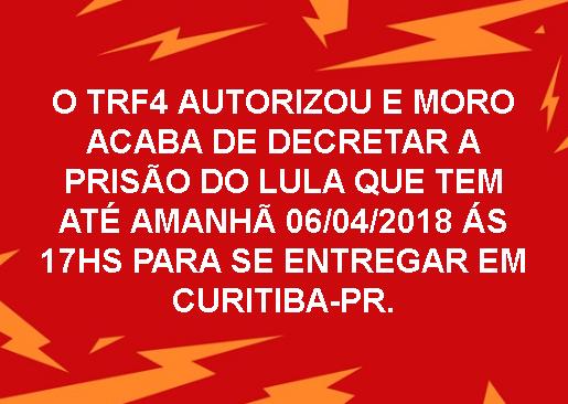 O TRF4 autorizou e Moro acaba de decretar a prisão do Lula que tem até 06/04/2018 às 17hs para se entregar