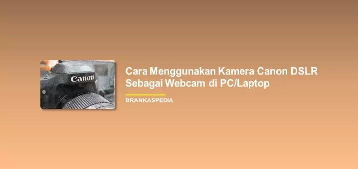 Cara menggunakan kamera Canon DSLR sebagai webcam