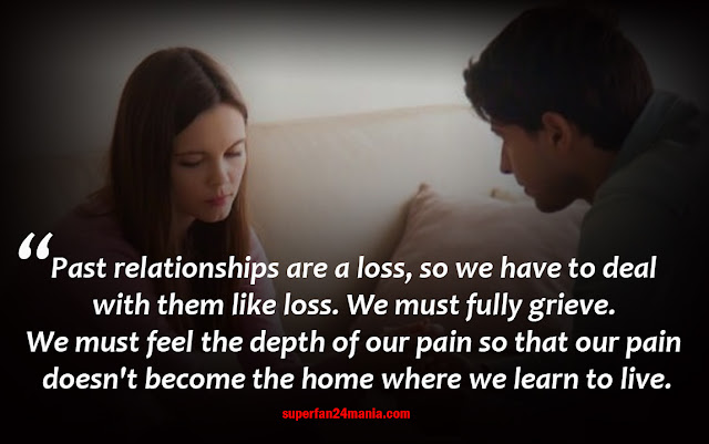 Past relationships are a loss, so we have to deal with them like loss. We must fully grieve. We must feel the depth of our pain so that our pain doesn't become the home where we learn to live.