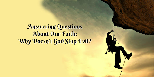 Be Prepared to answer questions about your faith: Why Doesn't God Stop Evil?