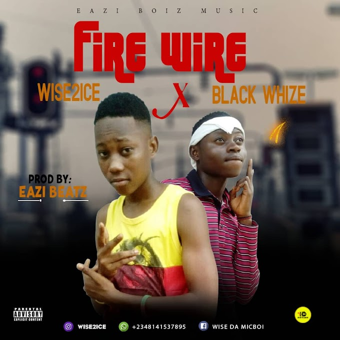 Wise2ice X Black Whize - Fire Wire (Prod By. Eazi Beatz)