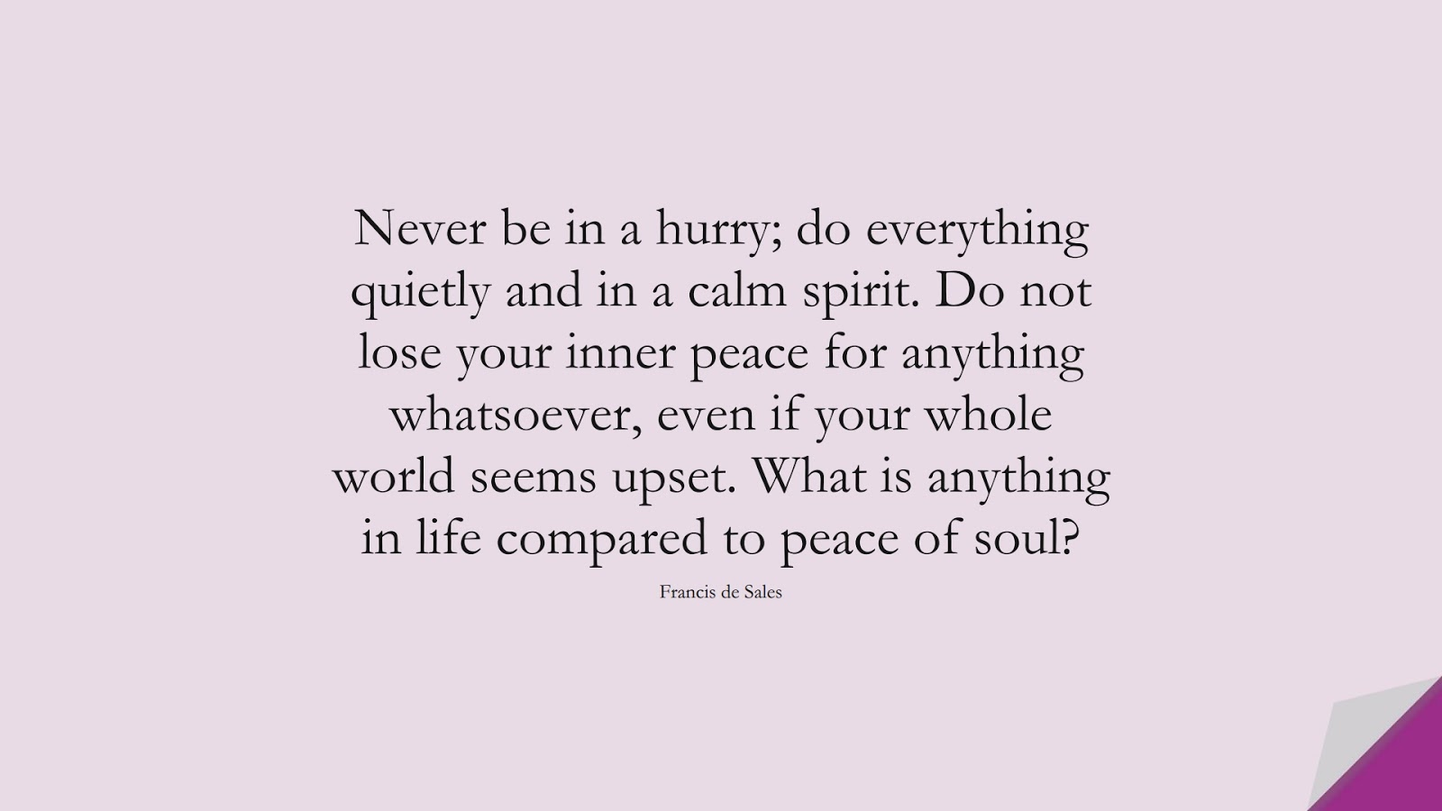 Never be in a hurry; do everything quietly and in a calm spirit. Do not lose your inner peace for anything whatsoever, even if your whole world seems upset. What is anything in life compared to peace of soul? (Francis de Sales);  #AnxietyQuotes