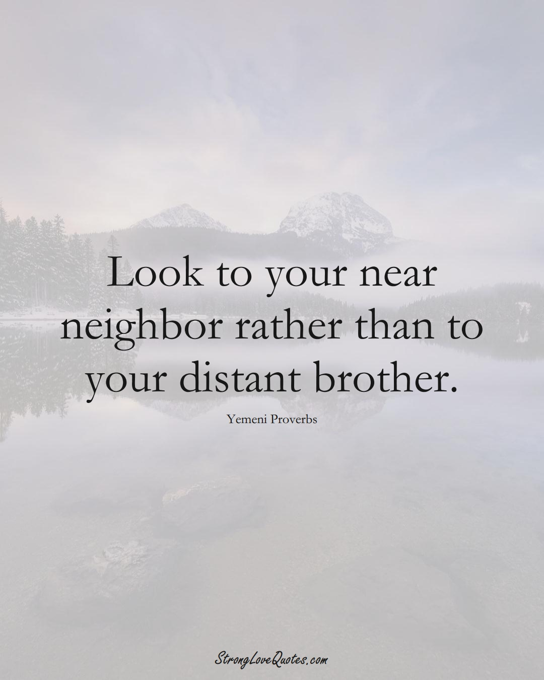 Look to your near neighbor rather than to your distant brother. (Yemeni Sayings);  #MiddleEasternSayings