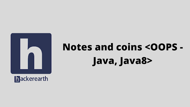 HackerEarth Notes and coins <OOPS - Java, Java8> problem solution