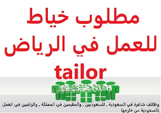 Tailor is required to work in Riyadh  To work in Riyadh  Academic qualification: not required  Experience: To have experience in sewing To be resident in Riyadh  Salary: to be determined after the interview