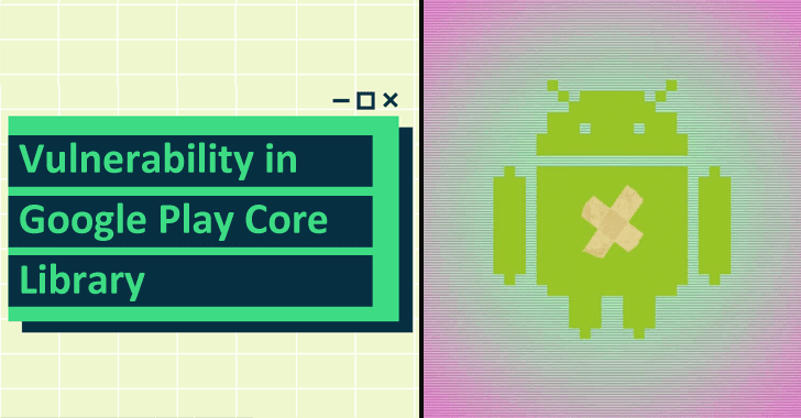 Vulnerability in Google Play Core Library Open A Door for Hacker to Steal Data from Millions of Users