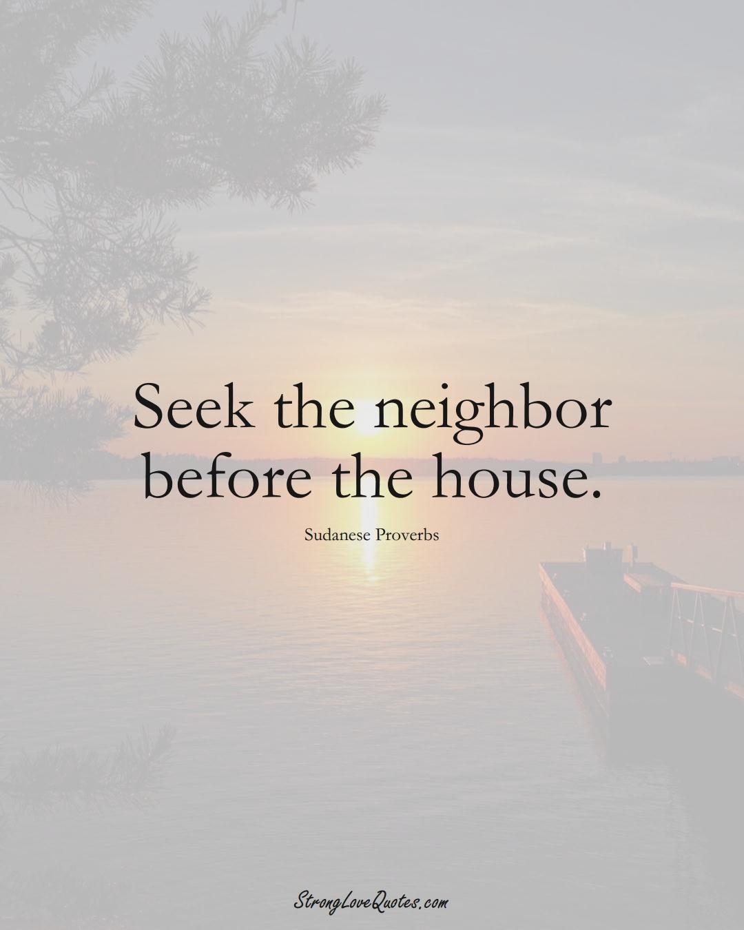 Seek the neighbor before the house. (Sudanese Sayings);  #AfricanSayings
