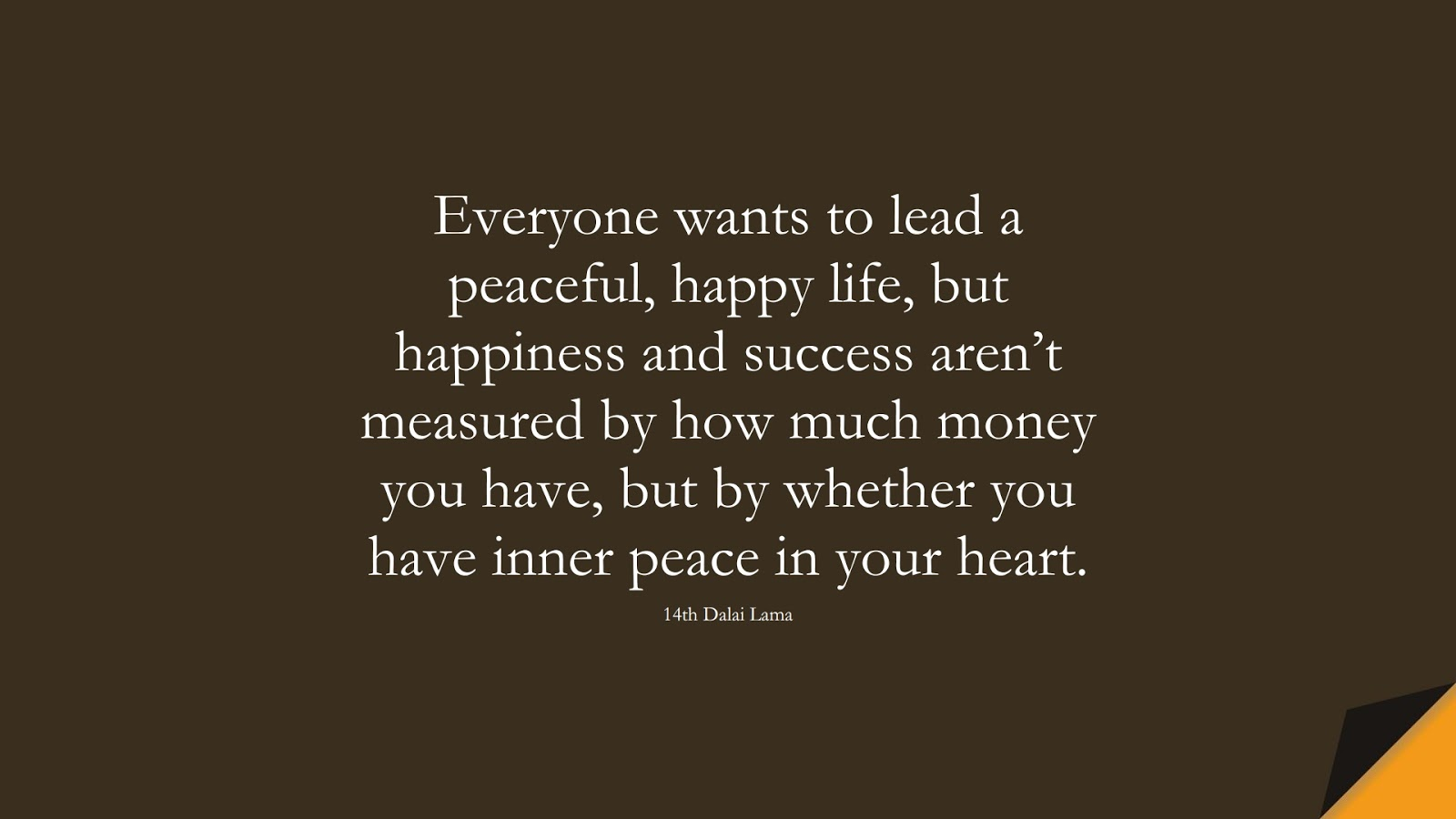 Everyone wants to lead a peaceful, happy life, but happiness and success aren't measured by how much money you have, but by whether you have inner peace in your heart. (14th Dalai Lama);  #LoveYourselfQuotes