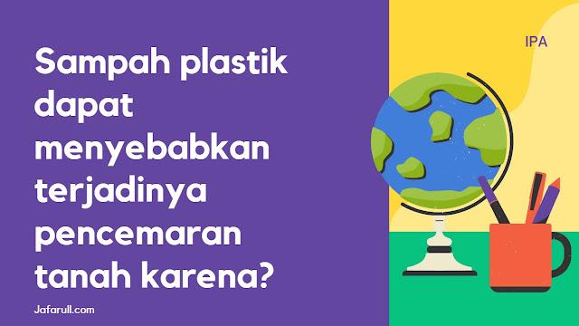 Sampah plastik dapat menyebabkan terjadinya pencemaran tanah karena