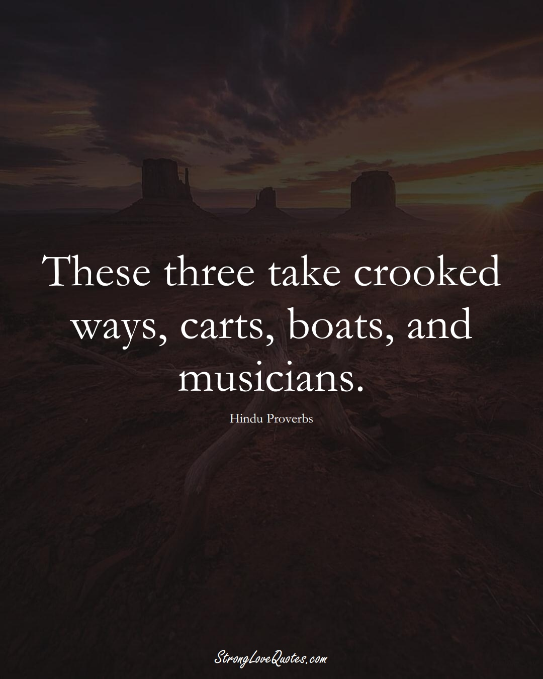 These three take crooked ways, carts, boats, and musicians. (Hindu Sayings);  #aVarietyofCulturesSayings