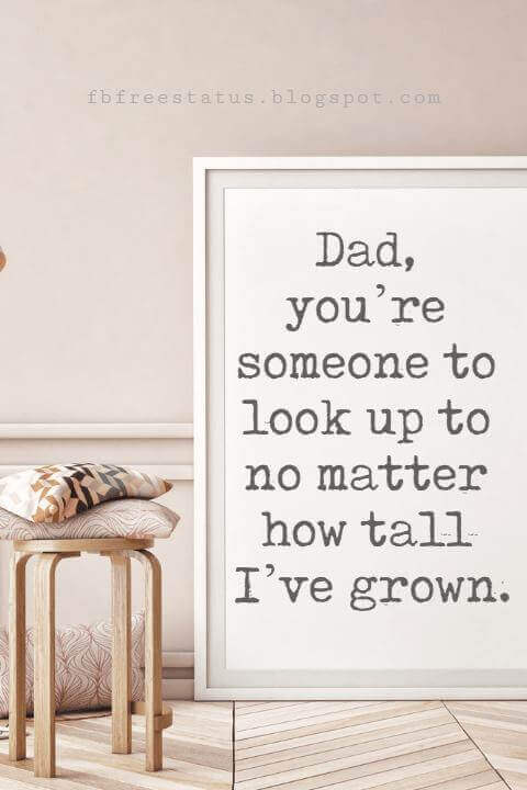 happy fathers day sayings, Dad, you're someone to look up to no matter how tall I've grown.