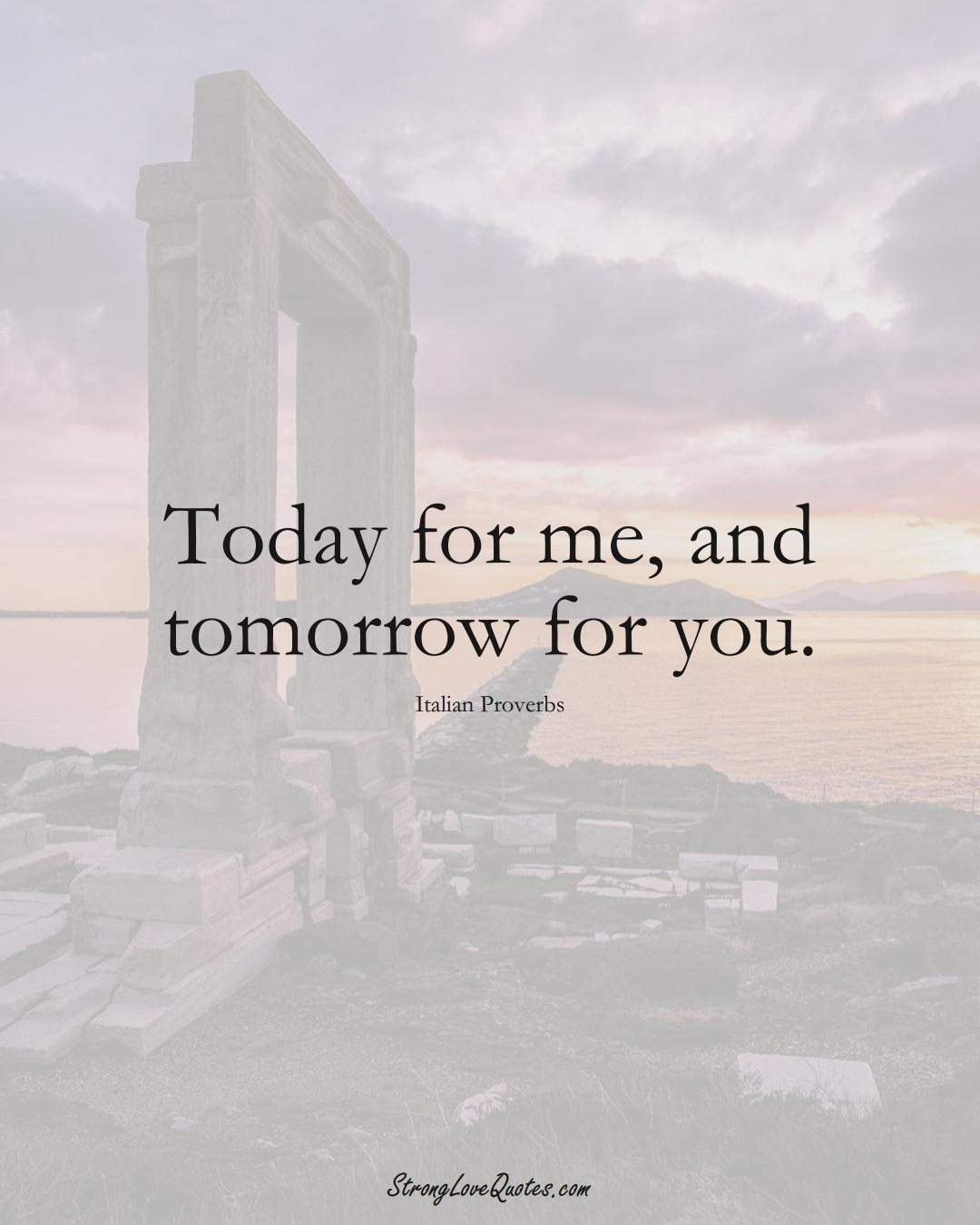 Today for me, and tomorrow for you. (Italian Sayings);  #EuropeanSayings