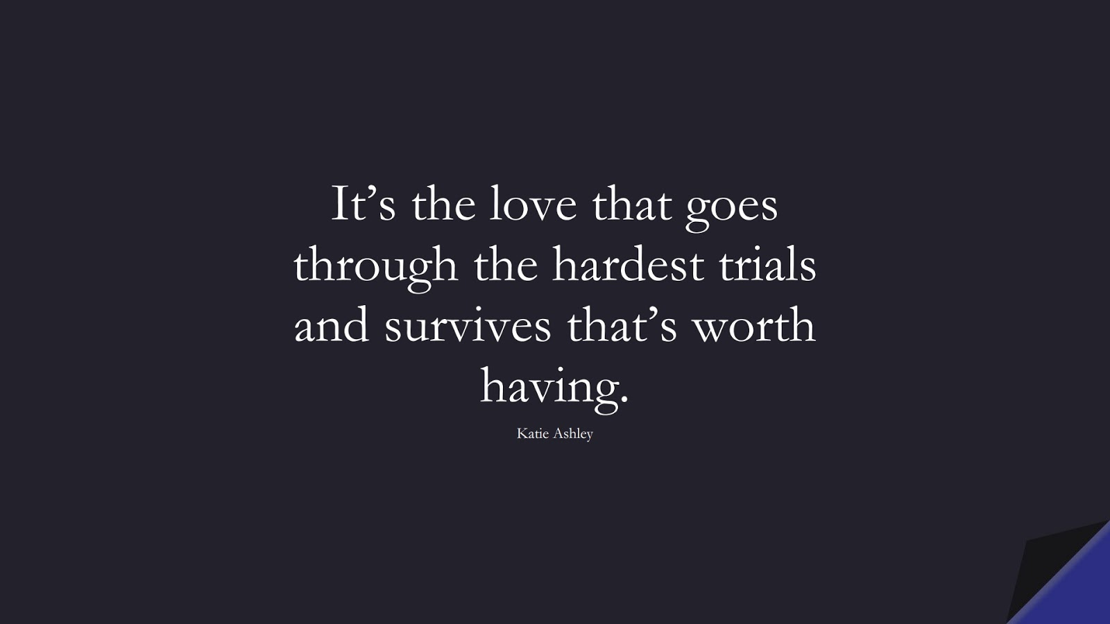 It's the love that goes through the hardest trials and survives that's worth having. (Katie Ashley);  #SadLoveQuotes