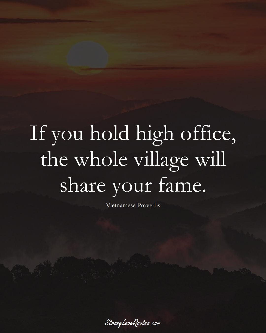 If you hold high office, the whole village will share your fame. (Vietnamese Sayings);  #AsianSayings