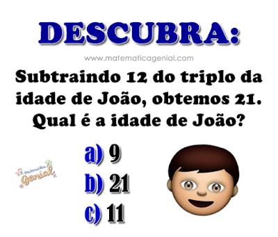 Descubra: Subtraindo 12 do triplo da idade de João, obtemos 21. Qual a idade de João?