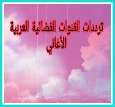 الترددات الجديدة لجميع قنوات الأغاني العربية على القمرين العربيين النايل سات والعرب سات 2020-2021 frequency music arabic