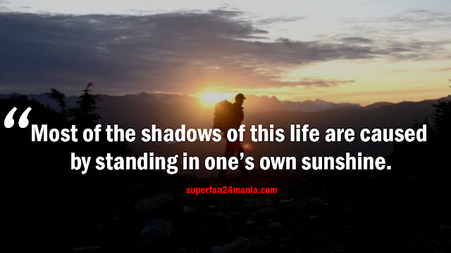 Most of the shadows of this life are caused by our standing in our own sunshine.