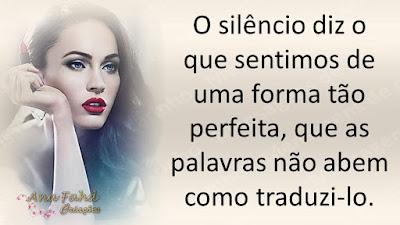 O silêncio diz o que sentimos de uma forma tão perfeita, que as palavras não abem como traduzi-lo.