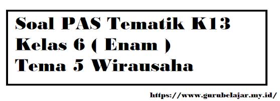 Soal PAS K13 Kelas 6 Tema 5 Wirausaha