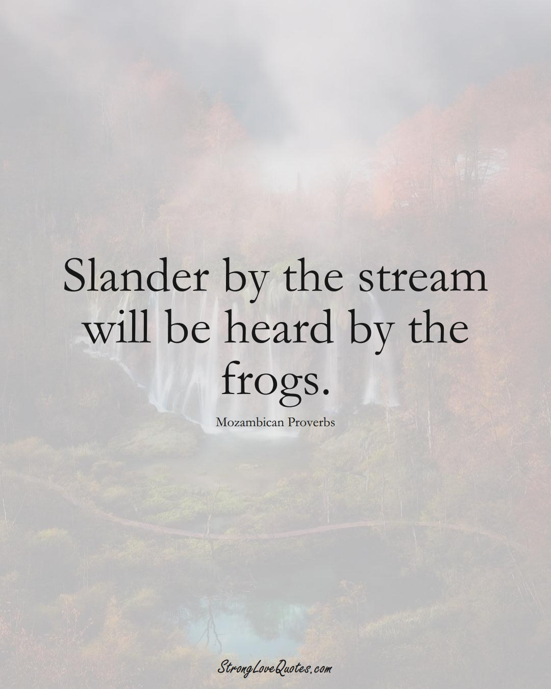 Slander by the stream will be heard by the frogs. (Mozambican Sayings);  #AfricanSayings