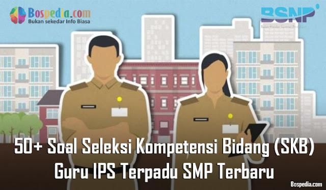 50+ Soal Seleksi Kompetensi Bidang (SKB) Guru IPS Terpadu SMP Terbaru