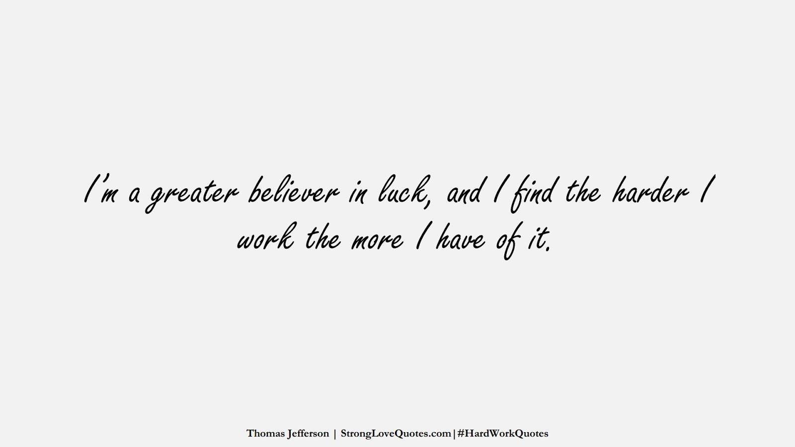I'm a greater believer in luck, and I find the harder I work the more I have of it. (Thomas Jefferson);  #HardWorkQuotes